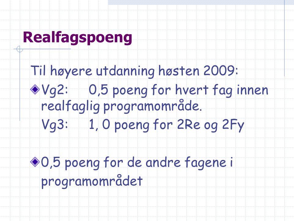 Realfagspoeng Til høyere utdanning høsten 2009: Vg2:0,5 poeng for hvert fag innen realfaglig programområde. Vg3:1, 0 poeng for 2Re og 2Fy 0,5 poeng fo