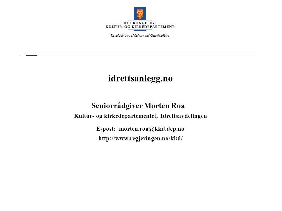 Royal Ministry of Culture and Church Affairs idrettsanlegg.no Seniorrådgiver Morten Roa Kultur- og kirkedepartementet, Idrettsavdelingen E-post: morten.roa@kkd.dep.no http://www.regjeringen.no/kkd/