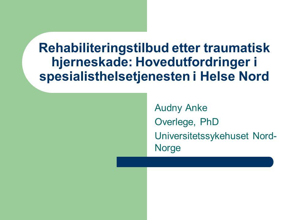 Rehabiliteringstilbud etter traumatisk hjerneskade: Hovedutfordringer i spesialisthelsetjenesten i Helse Nord Audny Anke Overlege, PhD Universitetssyk