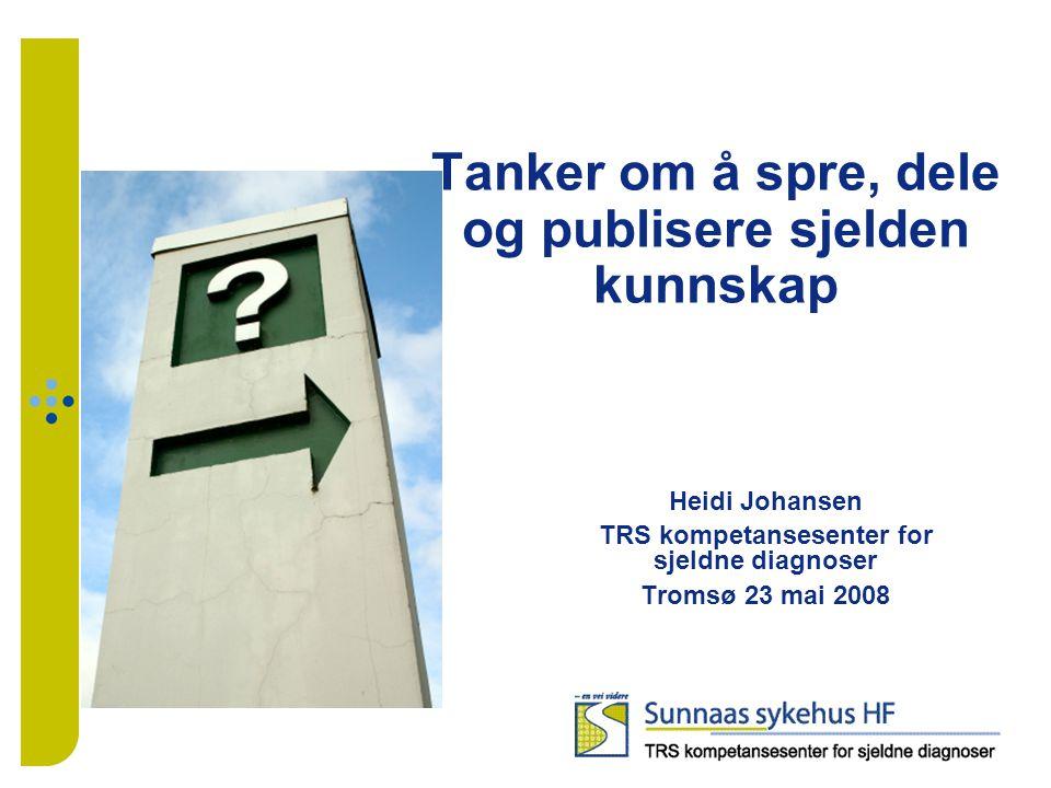 Tanker om å spre, dele og publisere sjelden kunnskap Heidi Johansen TRS kompetansesenter for sjeldne diagnoser Tromsø 23 mai 2008