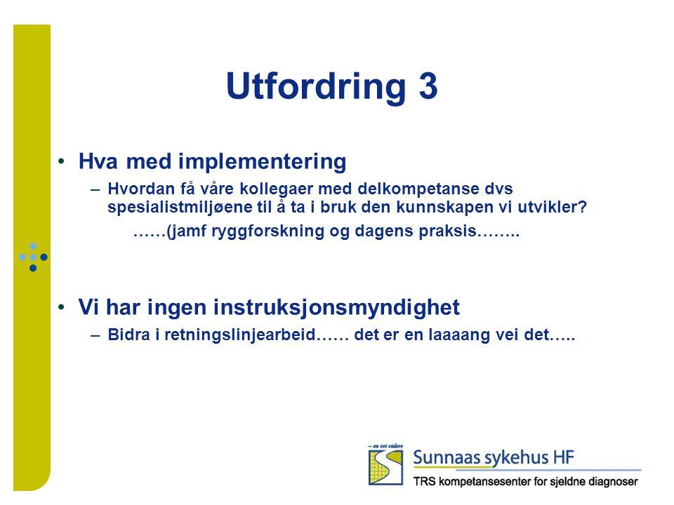 Utfordring 3 Hva med implementering –Hvordan få våre kollegaer med delkompetanse dvs spesialistmiljøene til å ta i bruk den kunnskapen vi utvikler.