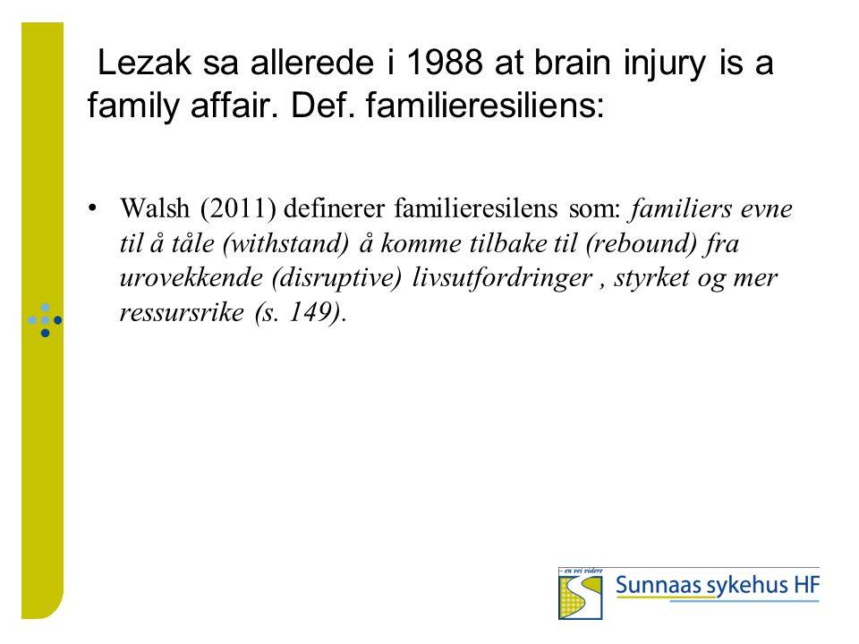 Lezak sa allerede i 1988 at brain injury is a family affair. Def. familieresiliens: Walsh (2011) definerer familieresilens som: familiers evne til å t