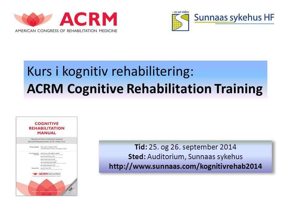 Kurs i kognitiv rehabilitering: ACRM Cognitive Rehabilitation Training Tid: 25. og 26. september 2014 Sted: Auditorium, Sunnaas sykehus http://www.sun