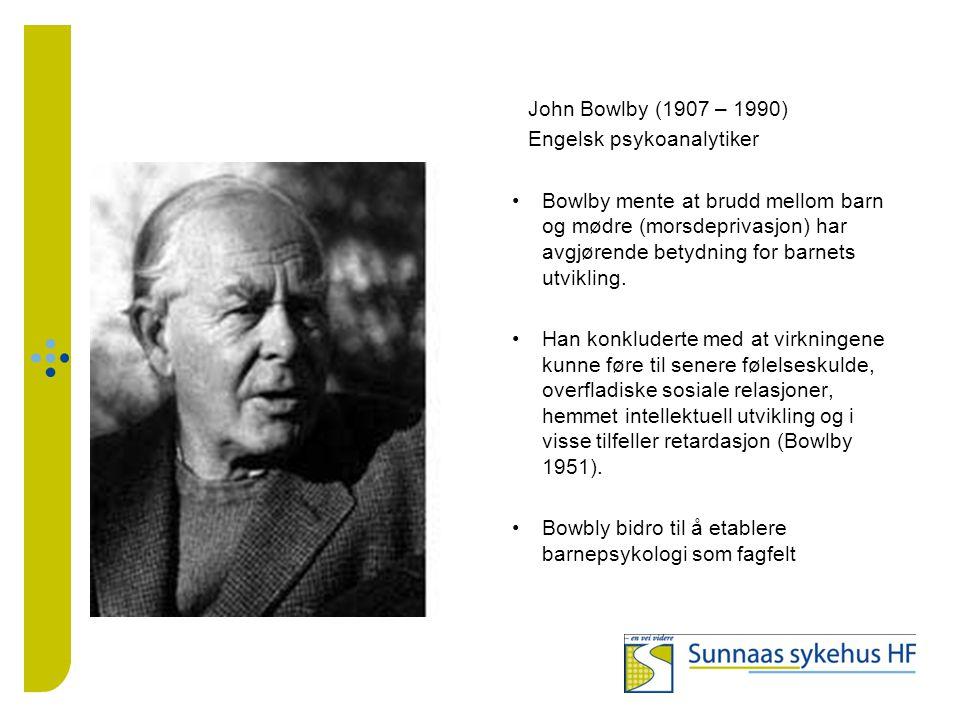 John Bowlby (1907 – 1990) Engelsk psykoanalytiker Bowlby mente at brudd mellom barn og mødre (morsdeprivasjon) har avgjørende betydning for barnets ut