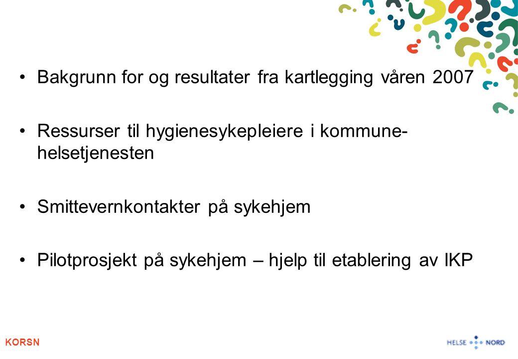 KORSN Bakgrunn for og resultater fra kartlegging våren 2007 Ressurser til hygienesykepleiere i kommune- helsetjenesten Smittevernkontakter på sykehjem