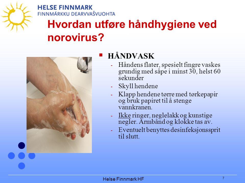 Helse Finnmark HF 7 Hvordan utføre håndhygiene ved norovirus?  HÅNDVASK - Håndens flater, spesielt fingre vaskes grundig med såpe i minst 30, helst 6