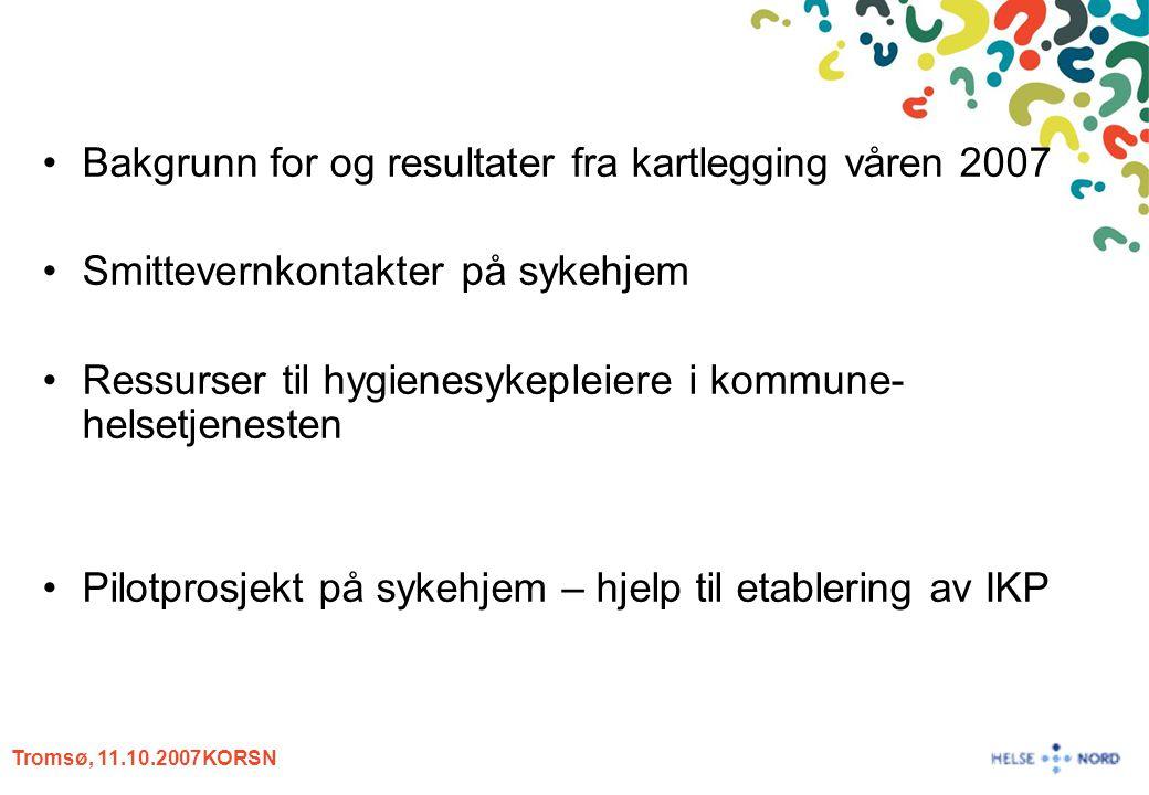 Tromsø, 11.10.2007KORSN Bakgrunn for og resultater fra kartlegging våren 2007 Smittevernkontakter på sykehjem Ressurser til hygienesykepleiere i kommu