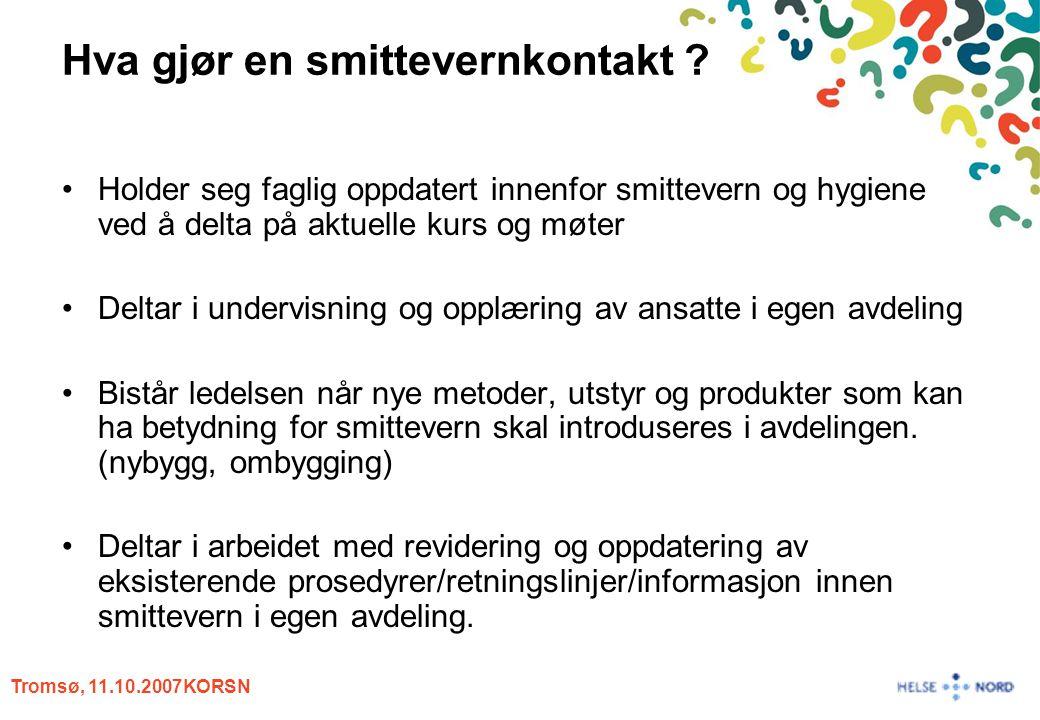 Tromsø, 11.10.2007KORSN Hva gjør en smittevernkontakt ? Holder seg faglig oppdatert innenfor smittevern og hygiene ved å delta på aktuelle kurs og møt