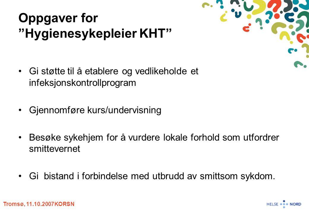 """Tromsø, 11.10.2007KORSN Oppgaver for """"Hygienesykepleier KHT"""" Gi støtte til å etablere og vedlikeholde et infeksjonskontrollprogram Gjennomføre kurs/un"""