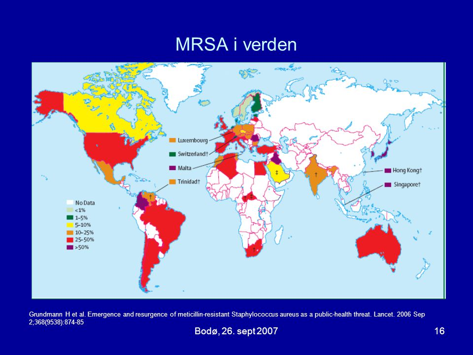 Bodø, 26. sept 200716 MRSA i verden Grundmann H et al. Emergence and resurgence of meticillin-resistant Staphylococcus aureus as a public-health threa