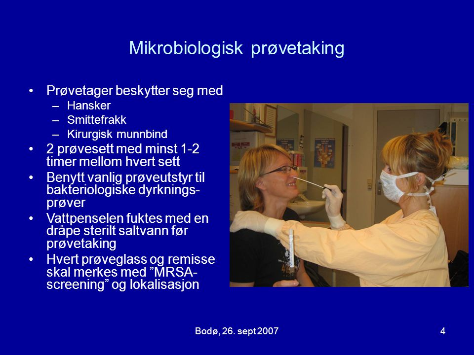 Bodø, 26. sept 20074 Mikrobiologisk prøvetaking Prøvetager beskytter seg med –Hansker –Smittefrakk –Kirurgisk munnbind 2 prøvesett med minst 1-2 timer