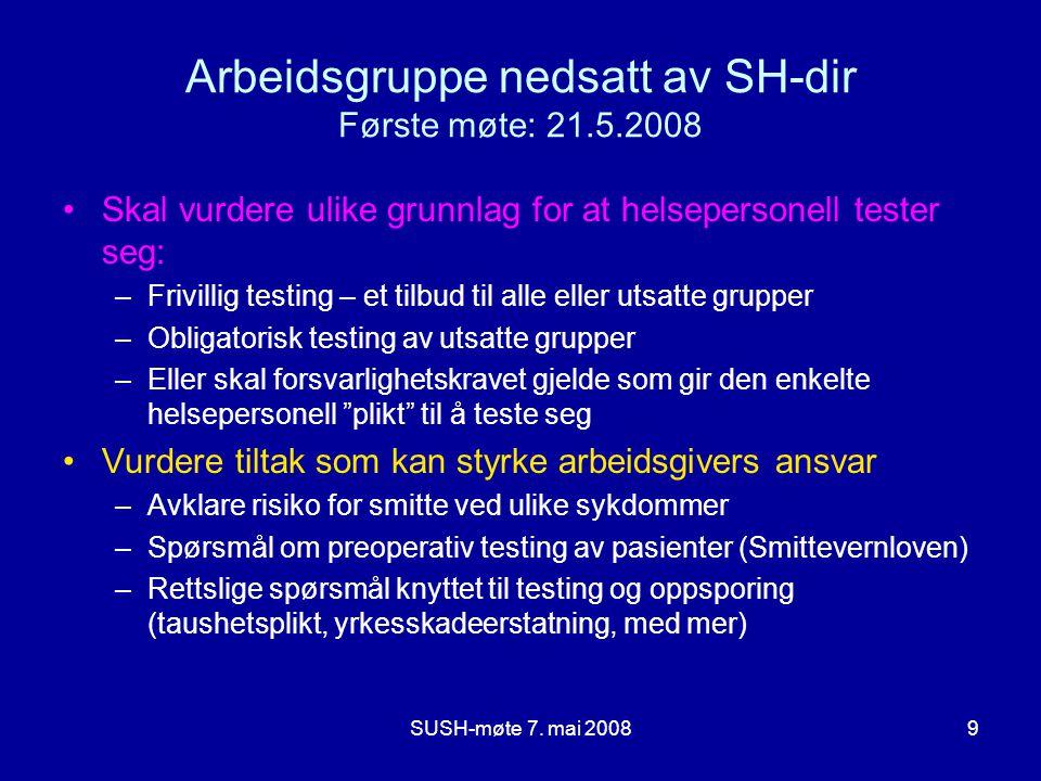 SUSH-møte 7. mai 20089 Arbeidsgruppe nedsatt av SH-dir Første møte: 21.5.2008 Skal vurdere ulike grunnlag for at helsepersonell tester seg: –Frivillig
