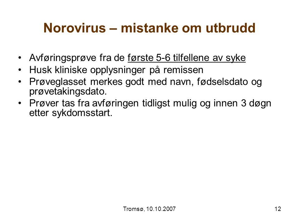 Tromsø, 10.10.200712 Norovirus – mistanke om utbrudd Avføringsprøve fra de første 5-6 tilfellene av syke Husk kliniske opplysninger på remissen Prøveg