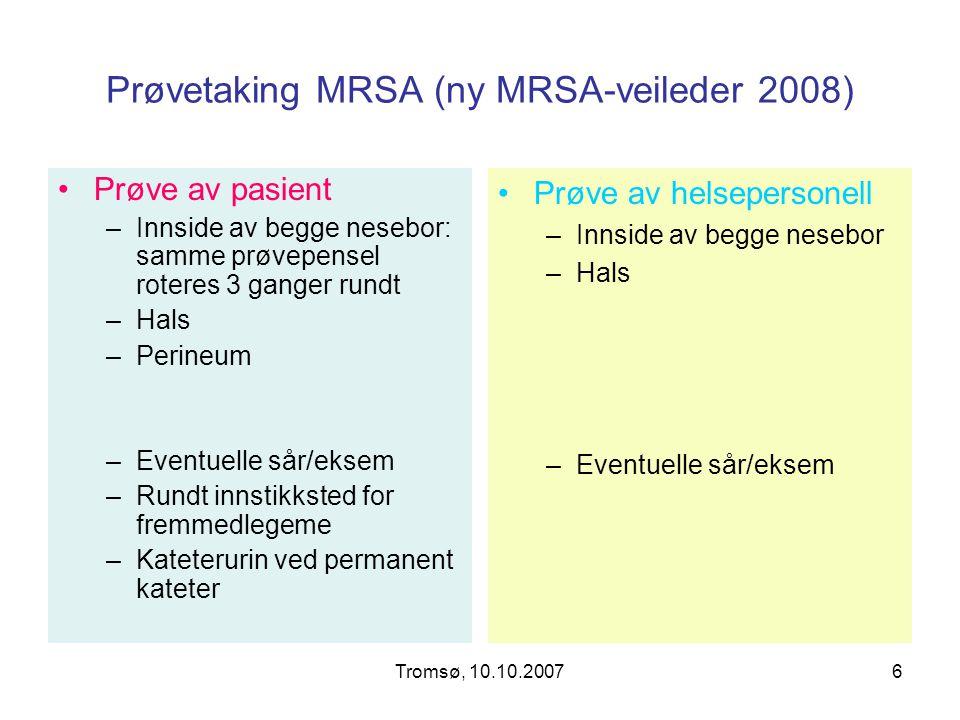 Tromsø, 10.10.20076 Prøvetaking MRSA (ny MRSA-veileder 2008) Prøve av pasient –Innside av begge nesebor: samme prøvepensel roteres 3 ganger rundt –Hal