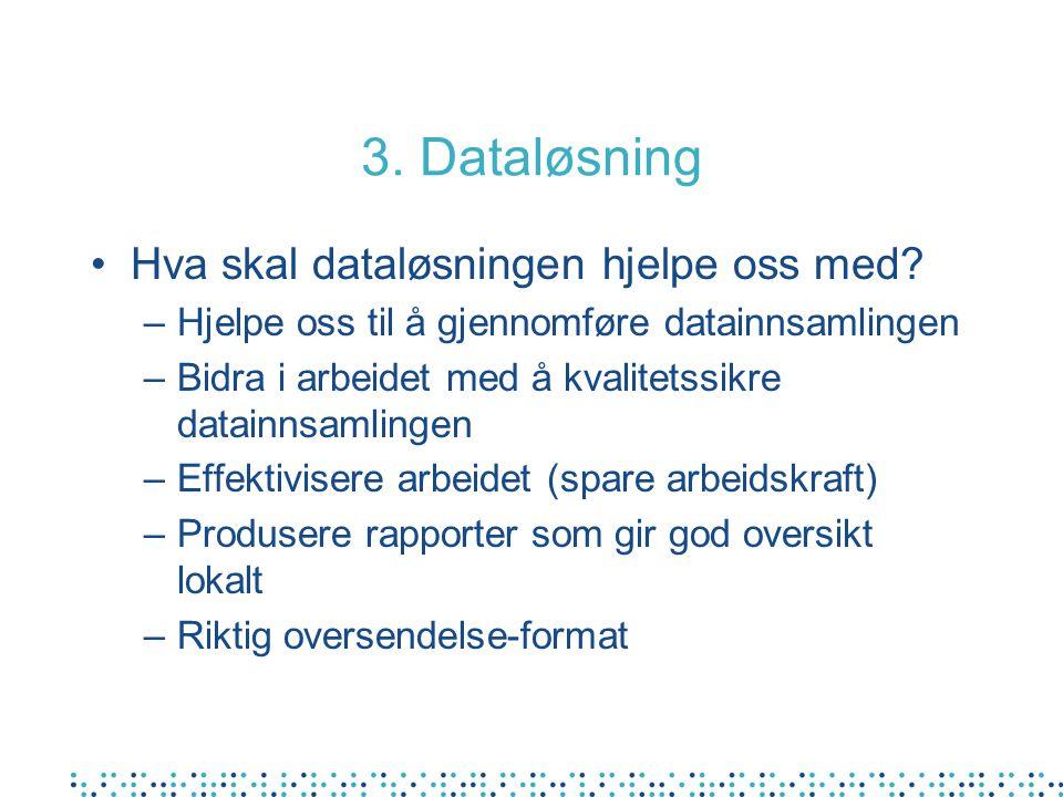 3. Dataløsning Hva skal dataløsningen hjelpe oss med? –Hjelpe oss til å gjennomføre datainnsamlingen –Bidra i arbeidet med å kvalitetssikre datainnsam