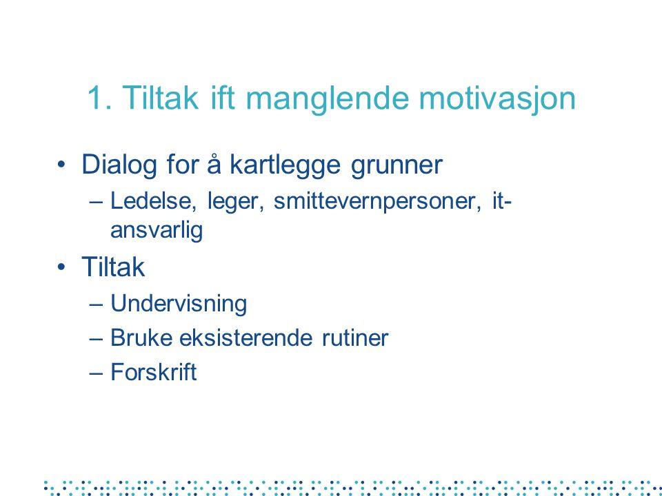 1. Tiltak ift manglende motivasjon Dialog for å kartlegge grunner –Ledelse, leger, smittevernpersoner, it- ansvarlig Tiltak –Undervisning –Bruke eksis