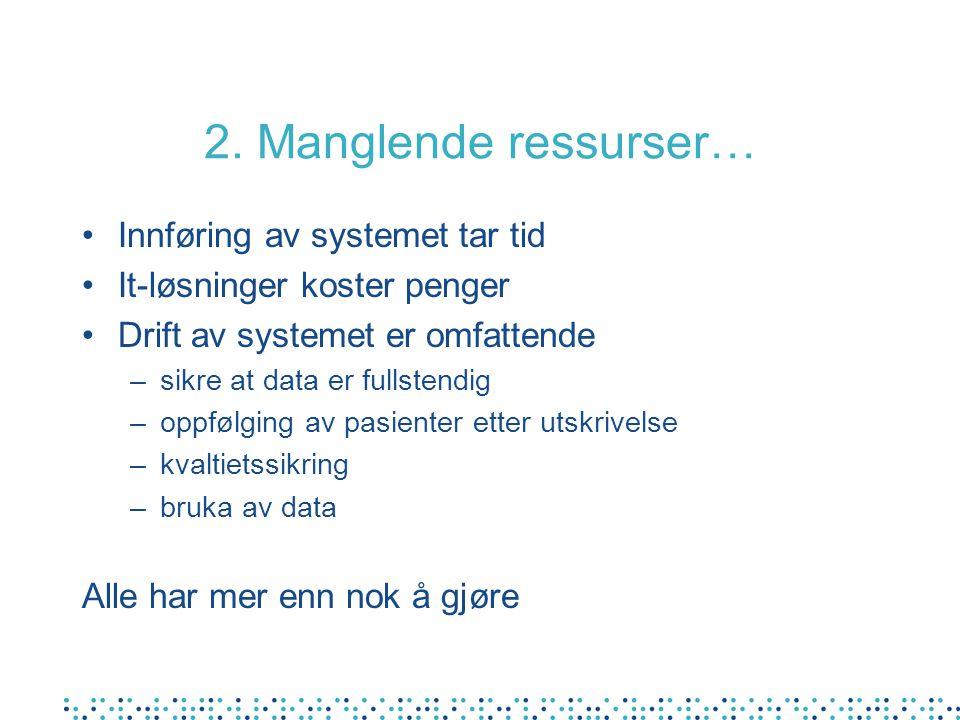 2. Manglende ressurser… Innføring av systemet tar tid It-løsninger koster penger Drift av systemet er omfattende –sikre at data er fullstendig –oppføl