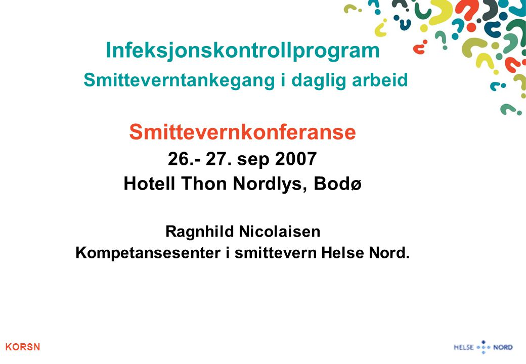 KORSN Infeksjonskontrollprogram Smitteverntankegang i daglig arbeid Smittevernkonferanse 26.- 27. sep 2007 Hotell Thon Nordlys, Bodø Ragnhild Nicolais