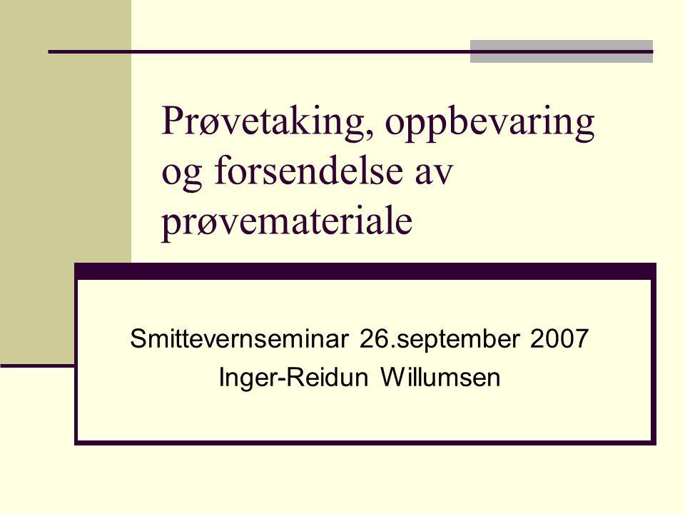 Prøvetaking, oppbevaring og forsendelse av prøvemateriale Smittevernseminar 26.september 2007 Inger-Reidun Willumsen