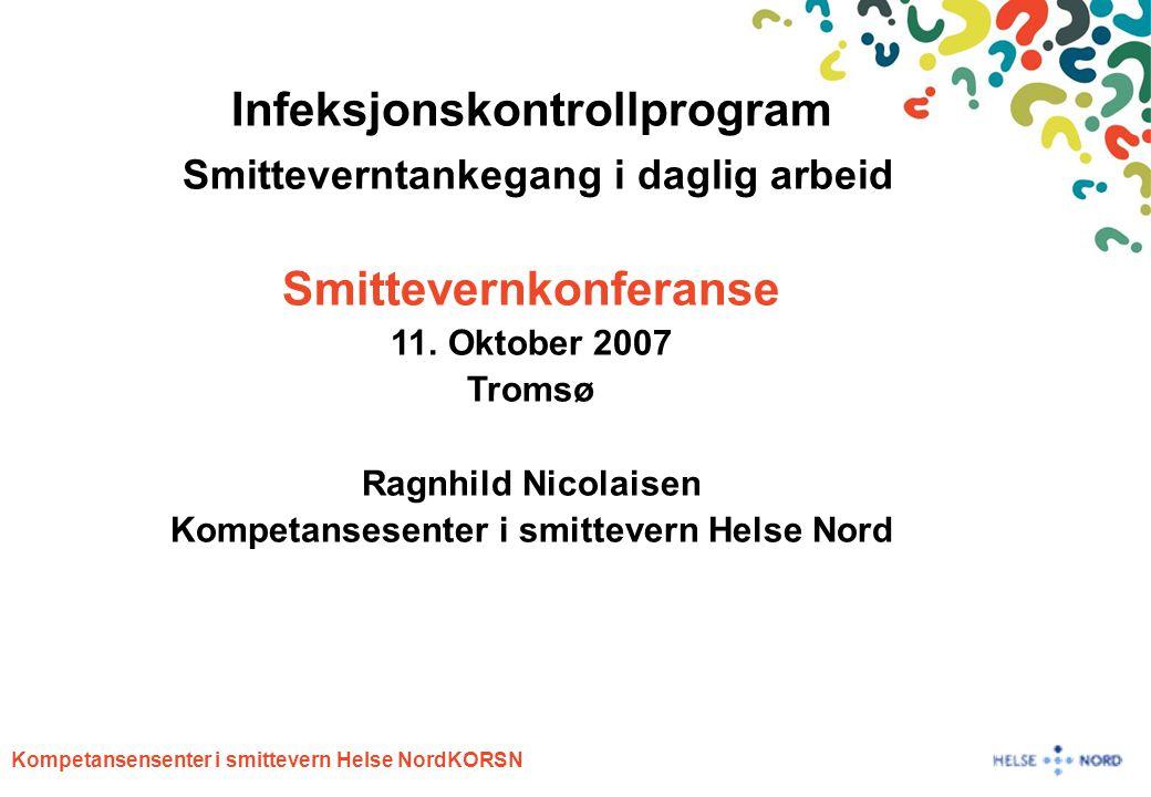 Kompetansensenter i smittevern Helse NordKORSN Infeksjonskontrollprogram Smitteverntankegang i daglig arbeid Smittevernkonferanse 11. Oktober 2007 Tro