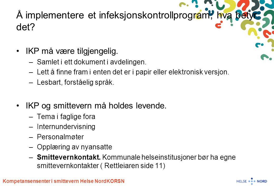 Kompetansensenter i smittevern Helse NordKORSN Å implementere et infeksjonskontrollprogram; hva betyr det? IKP må være tilgjengelig. –Samlet i ett dok