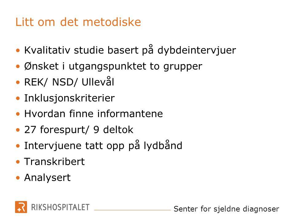 Senter for sjeldne diagnoser Litt om det metodiske Kvalitativ studie basert på dybdeintervjuer Ønsket i utgangspunktet to grupper REK/ NSD/ Ullevål In