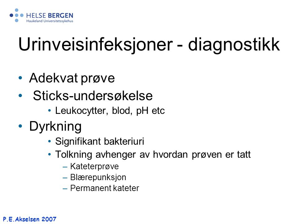 P.E.Akselsen 2007 Urinveisinfeksjoner - diagnostikk Adekvat prøve Sticks-undersøkelse Leukocytter, blod, pH etc Dyrkning Signifikant bakteriuri Tolkni
