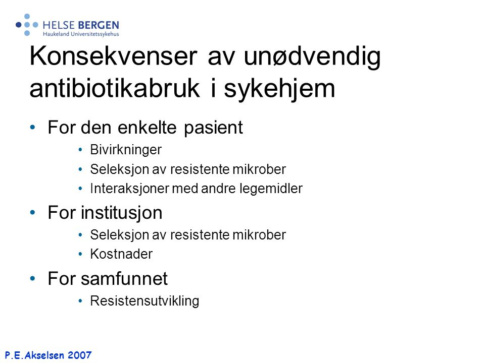 P.E.Akselsen 2007 Konsekvenser av unødvendig antibiotikabruk i sykehjem For den enkelte pasient Bivirkninger Seleksjon av resistente mikrober Interaks