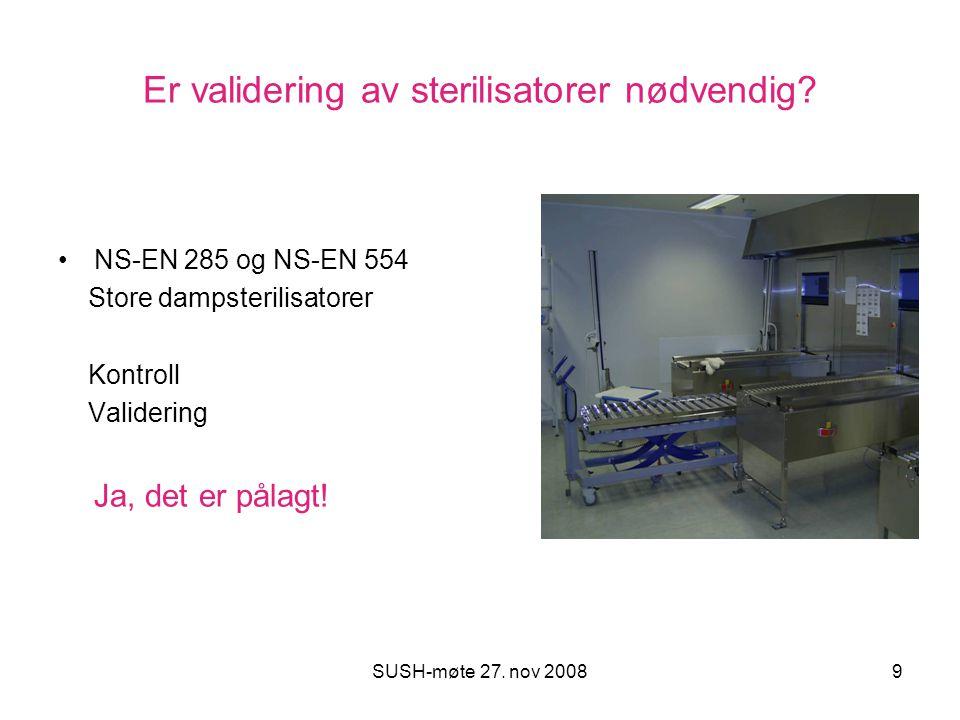 SUSH-møte 27. nov 20089 Er validering av sterilisatorer nødvendig? NS-EN 285 og NS-EN 554 Store dampsterilisatorer Kontroll Validering Ja, det er påla