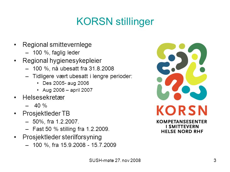 SUSH-møte 27. nov 20083 KORSN stillinger Regional smittevernlege –100 %, faglig leder Regional hygienesykepleier –100 %, nå ubesatt fra 31.8.2008 –Tid