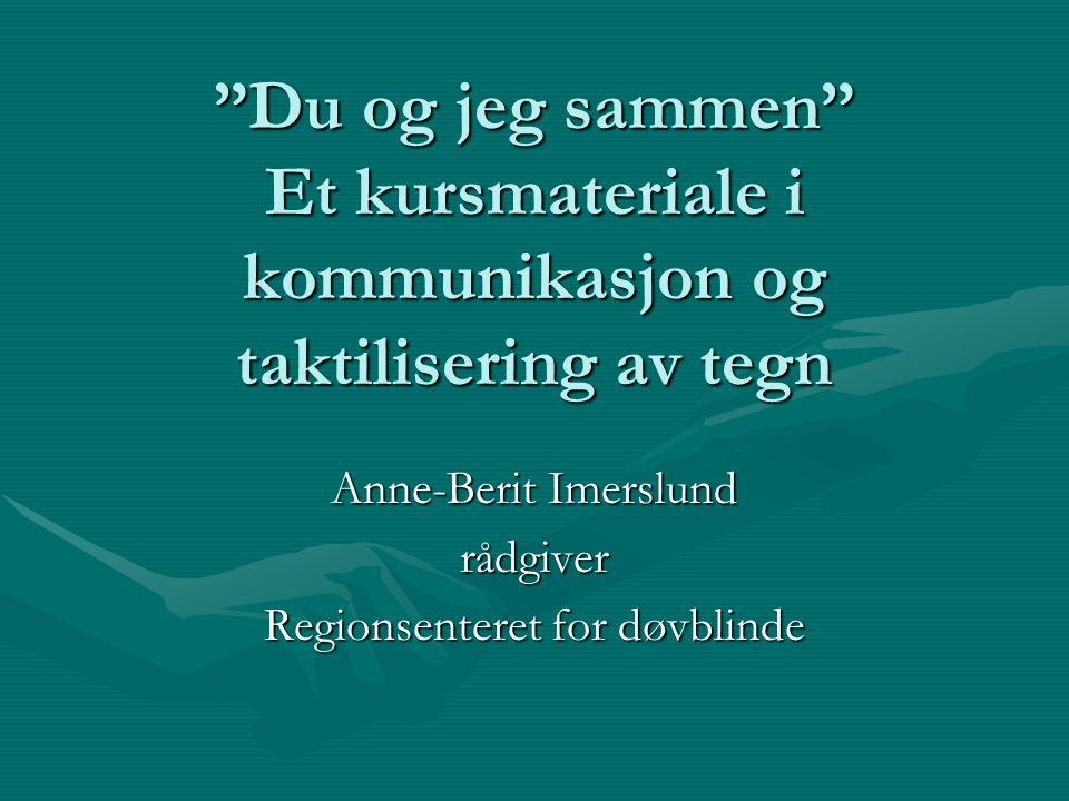 """""""Du og jeg sammen"""" Et kursmateriale i kommunikasjon og taktilisering av tegn Anne-Berit Imerslund rådgiver Regionsenteret for døvblinde"""