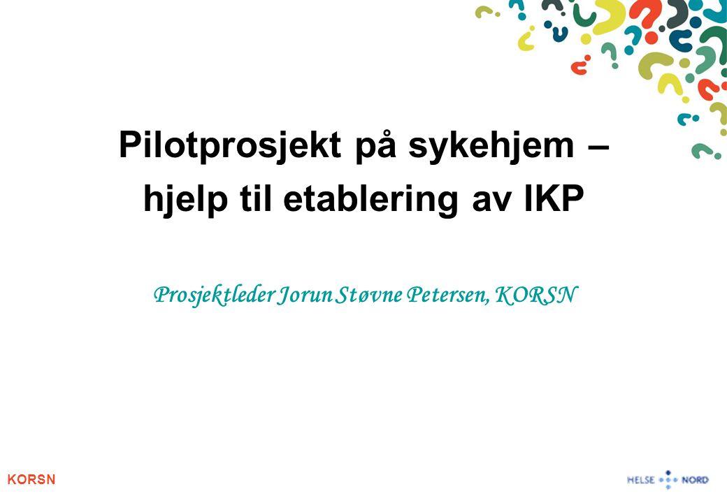 KORSN Pilotprosjekt på sykehjem – hjelp til etablering av IKP Prosjektleder Jorun Støvne Petersen, KORSN