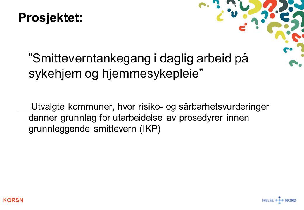 KORSN Prosjektet: Smitteverntankegang i daglig arbeid på sykehjem og hjemmesykepleie Utvalgte kommuner, hvor risiko- og sårbarhetsvurderinger danner grunnlag for utarbeidelse av prosedyrer innen grunnleggende smittevern (IKP)