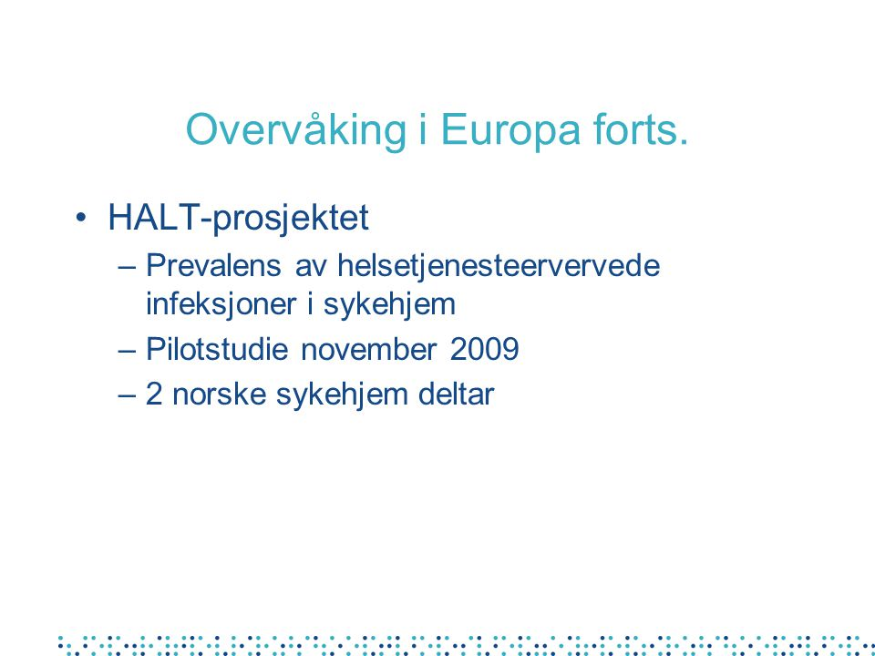 Overvåking i Europa forts. HALT-prosjektet –Prevalens av helsetjenesteervervede infeksjoner i sykehjem –Pilotstudie november 2009 –2 norske sykehjem d