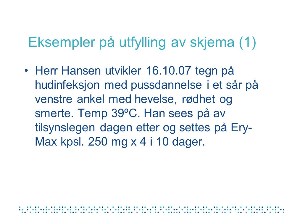 Eksempler på utfylling av skjema (1) Herr Hansen utvikler 16.10.07 tegn på hudinfeksjon med pussdannelse i et sår på venstre ankel med hevelse, rødhet