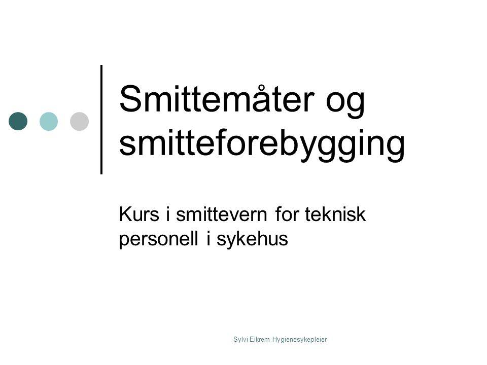 Sylvi Eikrem Hygienesykepleier Smittemåter og smitteforebygging Kurs i smittevern for teknisk personell i sykehus