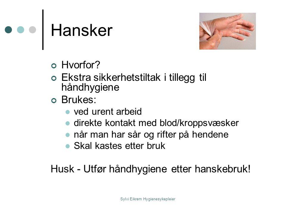 Sylvi Eikrem Hygienesykepleier Hansker Hvorfor? Ekstra sikkerhetstiltak i tillegg til håndhygiene Brukes: ved urent arbeid direkte kontakt med blod/kr