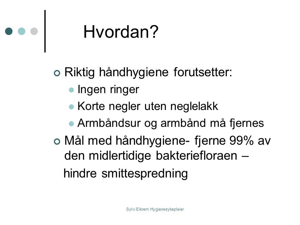 Sylvi Eikrem Hygienesykepleier Hvordan? Riktig håndhygiene forutsetter: Ingen ringer Korte negler uten neglelakk Armbåndsur og armbånd må fjernes Mål