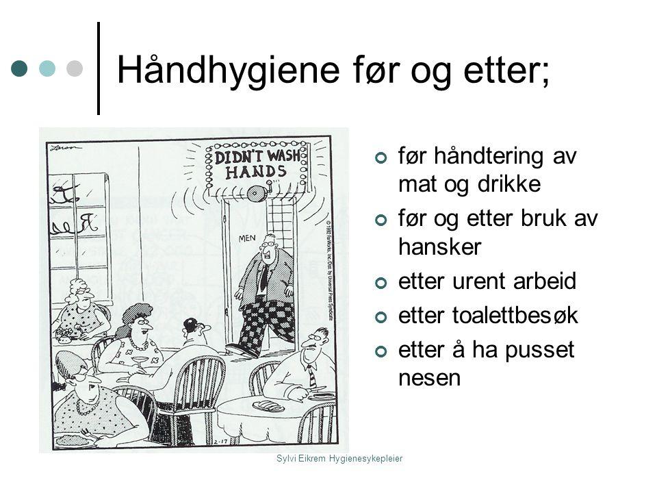 Sylvi Eikrem Hygienesykepleier Håndhygiene før og etter; før håndtering av mat og drikke før og etter bruk av hansker etter urent arbeid etter toalett