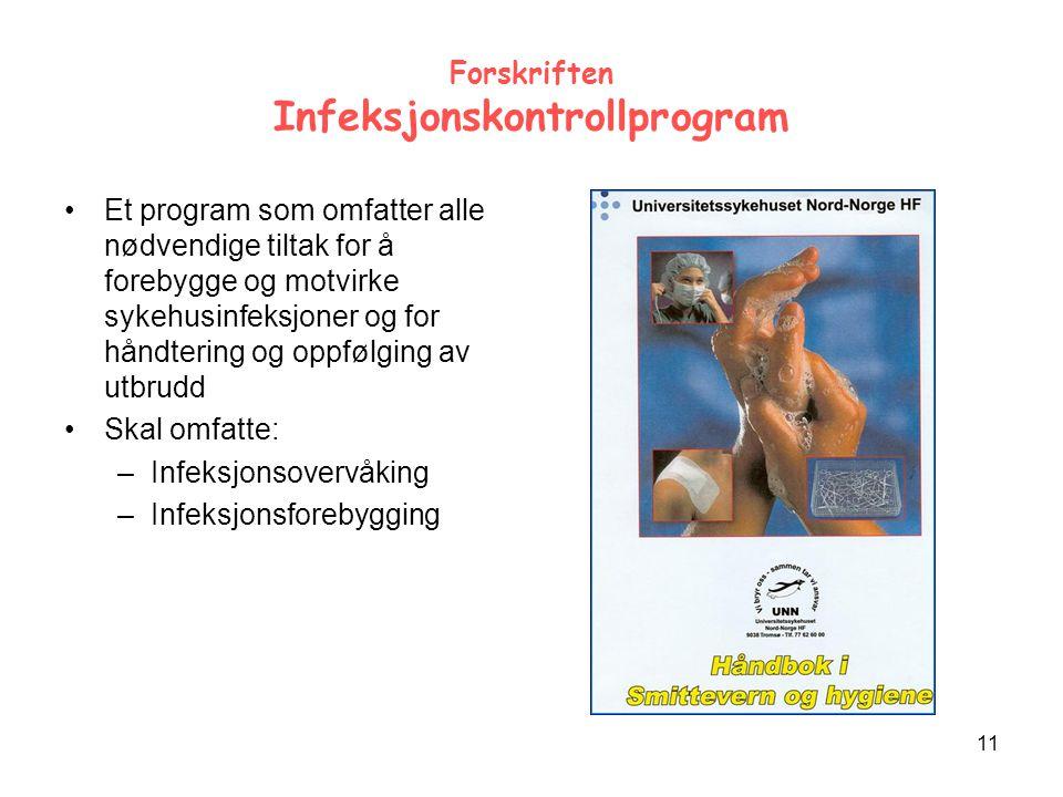 11 Forskriften Infeksjonskontrollprogram Et program som omfatter alle nødvendige tiltak for å forebygge og motvirke sykehusinfeksjoner og for håndtering og oppfølging av utbrudd Skal omfatte: –Infeksjonsovervåking –Infeksjonsforebygging