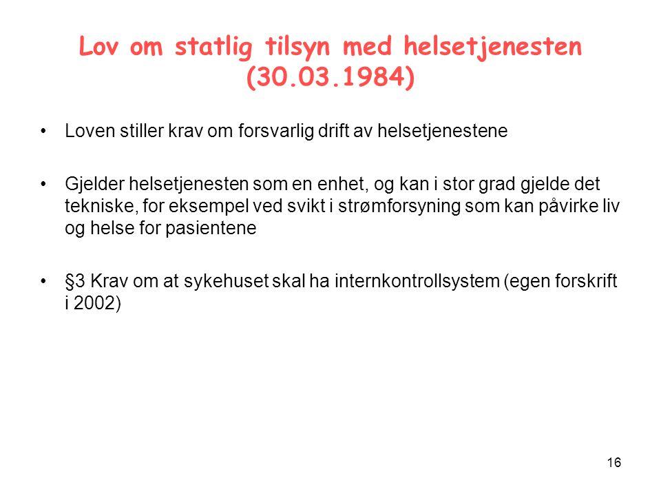 16 Lov om statlig tilsyn med helsetjenesten (30.03.1984) Loven stiller krav om forsvarlig drift av helsetjenestene Gjelder helsetjenesten som en enhet, og kan i stor grad gjelde det tekniske, for eksempel ved svikt i strømforsyning som kan påvirke liv og helse for pasientene §3 Krav om at sykehuset skal ha internkontrollsystem (egen forskrift i 2002)
