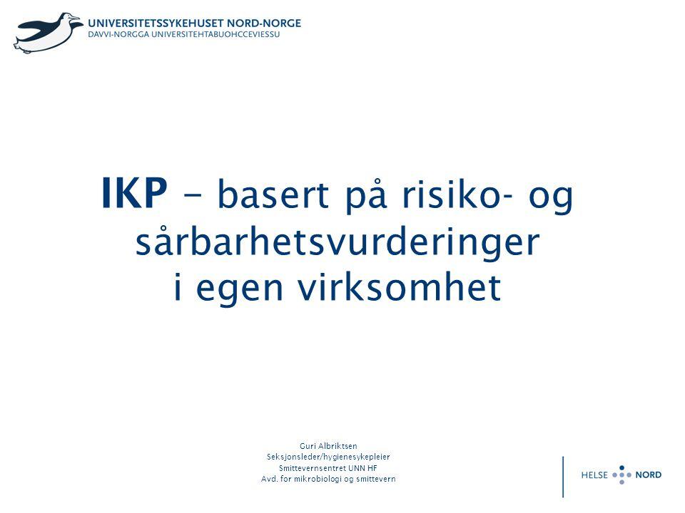 IKP – basert på risiko- og sårbarhetsvurderinger i egen virksomhet Guri Albriktsen Seksjonsleder/hygienesykepleier Smittevernsentret UNN HF Avd. for m