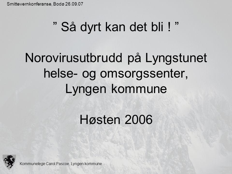 """Kommunelege Carol Pascoe, Lyngen kommune Smittevernkonferanse, Bodø 26.09.07 """" Så dyrt kan det bli ! """" Norovirusutbrudd på Lyngstunet helse- og omsorg"""