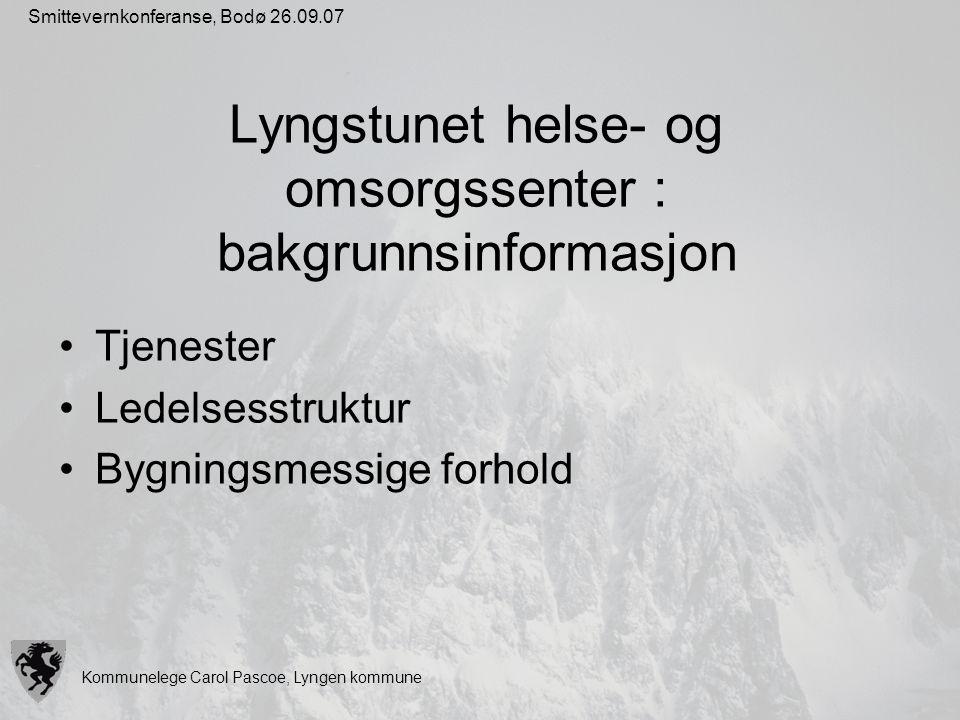 Kommunelege Carol Pascoe, Lyngen kommune Smittevernkonferanse, Bodø 26.09.07 Lyngstunet helse- og omsorgssenter : bakgrunnsinformasjon Tjenester Ledel