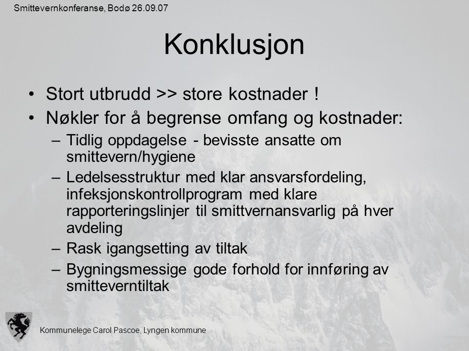 Kommunelege Carol Pascoe, Lyngen kommune Smittevernkonferanse, Bodø 26.09.07 Konklusjon Stort utbrudd >> store kostnader ! Nøkler for å begrense omfan