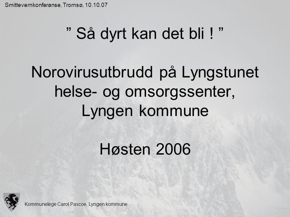 """Kommunelege Carol Pascoe, Lyngen kommune Smittevernkonferanse, Tromsø, 10.10.07 """" Så dyrt kan det bli ! """" Norovirusutbrudd på Lyngstunet helse- og oms"""