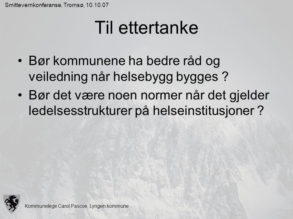 Kommunelege Carol Pascoe, Lyngen kommune Smittevernkonferanse, Tromsø, 10.10.07 Til ettertanke Bør kommunene ha bedre råd og veiledning når helsebygg
