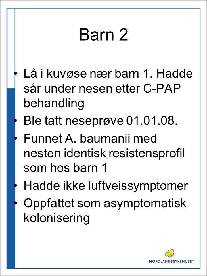 Barn 2 Lå i kuvøse nær barn 1. Hadde sår under nesen etter C-PAP behandling Ble tatt neseprøve 01.01.08. Funnet A. baumanii med nesten identisk resist