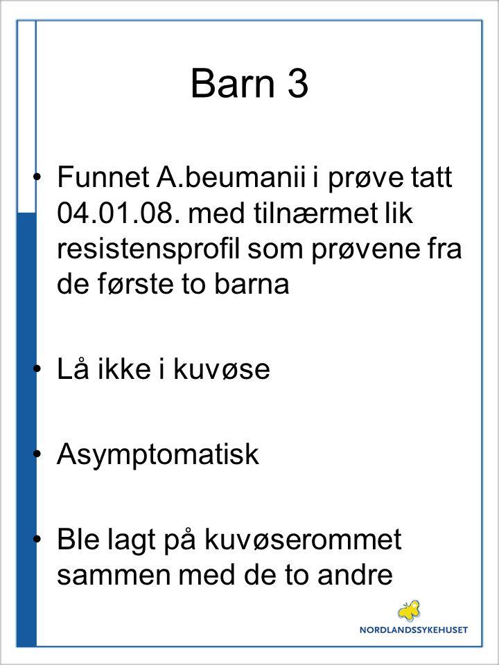 Barn 3 Funnet A.beumanii i prøve tatt 04.01.08. med tilnærmet lik resistensprofil som prøvene fra de første to barna Lå ikke i kuvøse Asymptomatisk Bl