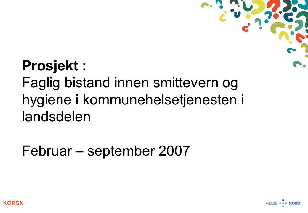 KORSN Prosjekt : Faglig bistand innen smittevern og hygiene i kommunehelsetjenesten i landsdelen Februar – september 2007